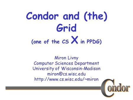 Miron Livny Computer Sciences Department University of Wisconsin-Madison  Condor and (the) Grid (one of.