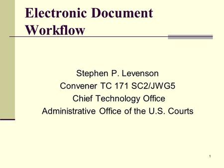 1 Electronic Document Workflow Stephen P. Levenson Convener TC 171 SC2/JWG5 Chief Technology Office Administrative Office of the U.S. Courts.
