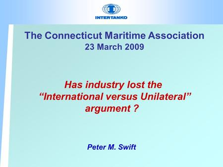 "The Connecticut Maritime Association 23 March 2009 Has industry lost the ""International versus Unilateral"" argument ? Peter M. Swift."