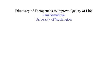 Discovery of Therapeutics to Improve Quality of Life Ram Samudrala University of Washington.