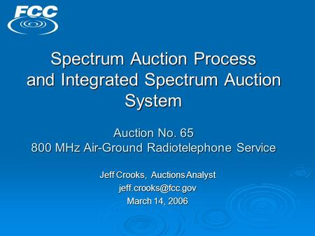 Spectrum Auction Process and Integrated Spectrum Auction System Auction No. 65 800 MHz Air-Ground Radiotelephone Service Jeff Crooks, Auctions Analyst.