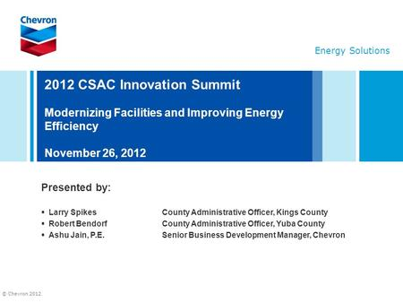 © Chevron 2012 2012 CSAC Innovation Summit Modernizing Facilities and Improving Energy Efficiency November 26, 2012 Presented by:  Larry SpikesCounty.