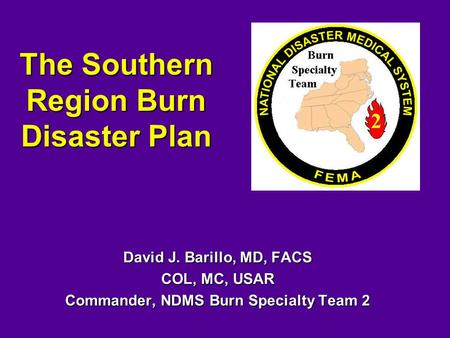 The Southern Region Burn Disaster Plan David J. Barillo, MD, FACS COL, MC, USAR Commander, NDMS Burn Specialty Team 2.