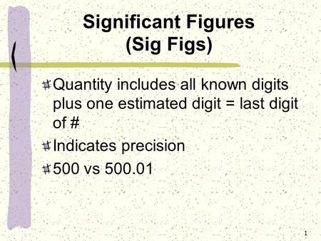 1 Significant Figures (Sig Figs) Quantity includes all known digits plus one estimated digit = last digit of # Indicates precision 500 vs 500.01.