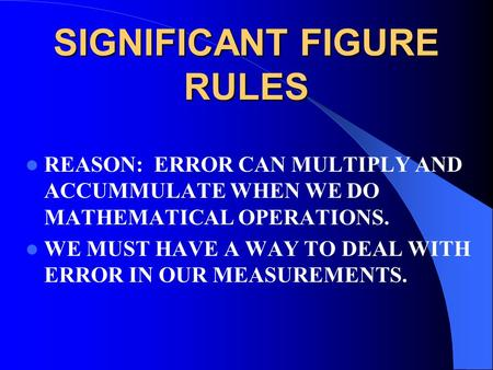 SIGNIFICANT FIGURE RULES REASON: ERROR CAN MULTIPLY AND ACCUMMULATE WHEN WE DO MATHEMATICAL OPERATIONS. WE MUST HAVE A WAY TO DEAL WITH ERROR IN OUR MEASUREMENTS.