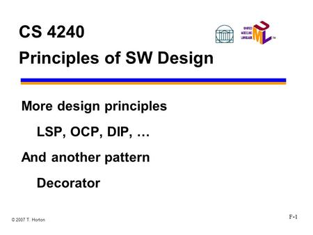 F-1 © 2007 T. Horton CS 4240 Principles of SW Design More design principles LSP, OCP, DIP, … And another pattern Decorator.