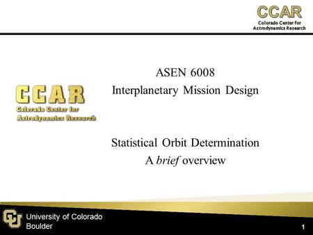 University of Colorado Boulder ASEN 6008 Interplanetary Mission Design Statistical Orbit Determination A brief overview 1.