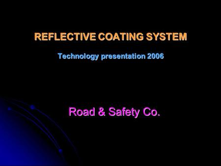 REFLECTIVE COATING SYSTEM Technology presentation 2006 Road & Safety Co.