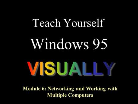 Teach Yourself Windows 95 Module 6: Networking and Working with Multiple Computers.