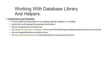 Working With Database Library And Helpers. Connecting to your Database First you need to set parameters in you database.php file residing in config folder.