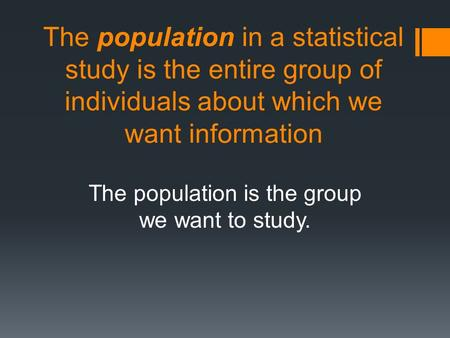 The population in a statistical study is the entire group of individuals about which we want information The population is the group we want to study.