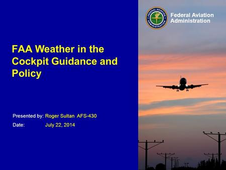 Presented by: Date: Federal Aviation Administration FAA Weather in the Cockpit Guidance and Policy Roger Sultan AFS-430 July 22, 2014.