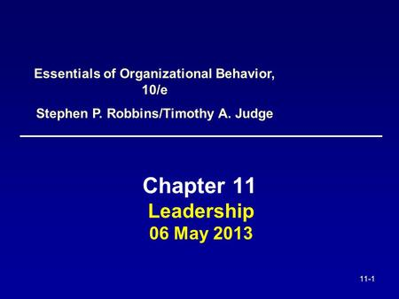 11-1 Leadership 06 May 2013 Chapter 11 Essentials of Organizational Behavior, 10/e Stephen P. Robbins/Timothy A. Judge.