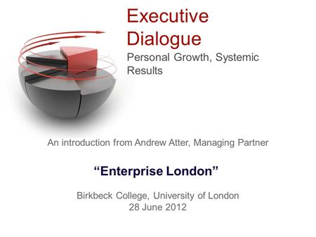 "Executive Dialogue Personal Growth, Systemic Results An introduction from Andrew Atter, Managing Partner ""Enterprise London"" Birkbeck College, University."