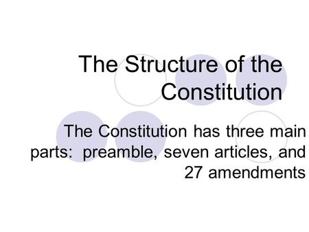 The Structure of the Constitution The Constitution has three main parts: preamble, seven articles, and 27 amendments.