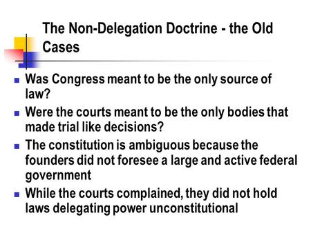 The Non-Delegation Doctrine - the Old Cases Was Congress meant to be the only source of law? Were the courts meant to be the only bodies that made trial.