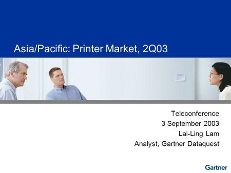 Asia/Pacific: Printer Market, 2Q03 Teleconference 3 September 2003 Lai-Ling Lam Analyst, Gartner Dataquest.