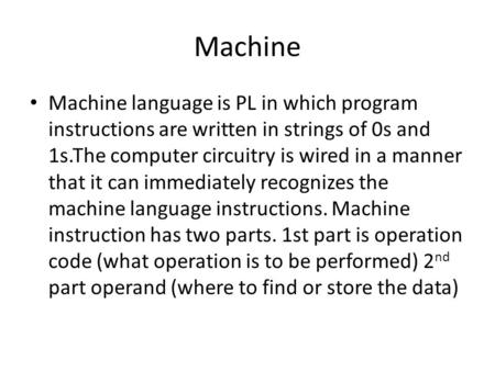 Machine Machine language is PL in which program instructions are written in strings of 0s and 1s.The computer circuitry is wired in a manner that it can.