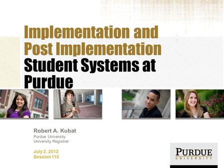 Implementation and Post Implementation Student Systems at Purdue July 2, 2012 Session 118 Robert A. Kubat Purdue University University Registrar.