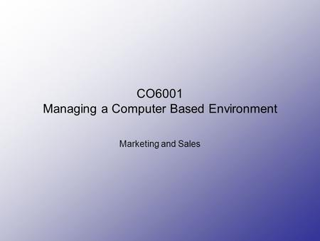 CO6001 Managing a Computer Based Environment Marketing and Sales.