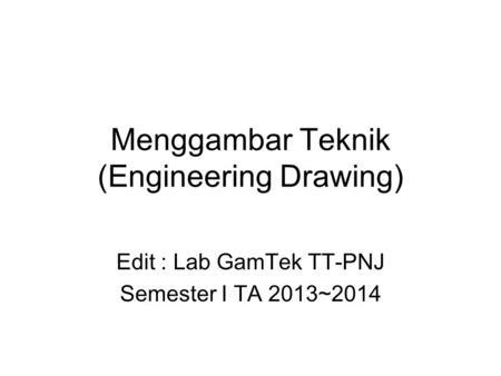 Menggambar Teknik (Engineering Drawing) Edit : Lab GamTek TT-PNJ Semester I TA 2013~2014.