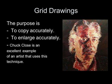 Grid Drawings The purpose is -To copy accurately. -To enlarge accurately. - Chuck Close is an excellent example of an artist that uses this technique.