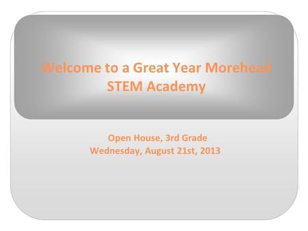Welcome to a Great Year Morehead STEM Academy Open House, 3rd Grade Wednesday, August 21st, 2013.