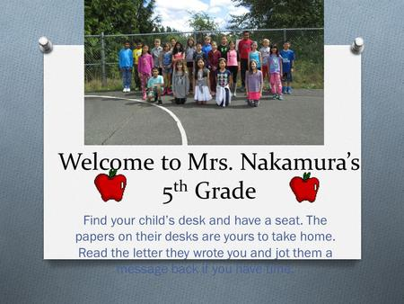 Welcome to Mrs. Nakamura's 5 th Grade Find your child's desk and have a seat. The papers on their desks are yours to take home. Read the letter they wrote.