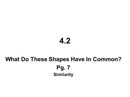 4.2 What Do These Shapes Have In Common? Pg. 7 Similarity.