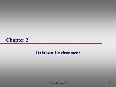 1 Chapter 2 Database Environment Pearson Education © 2009.