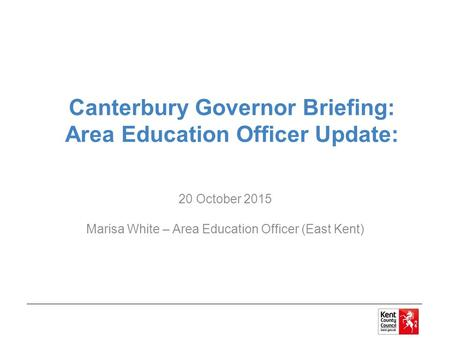 Canterbury Governor Briefing: Area Education Officer Update: 20 October 2015 Marisa White – Area Education Officer (East Kent)