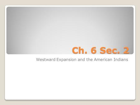 Ch. 6 Sec. 2 Westward Expansion and the American Indians.