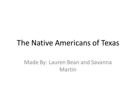 The Native Americans of Texas Made By: Lauren Bean and Savanna Martin.