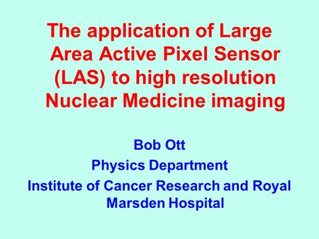 Active Pixel Sensors in Medical and Biologi The application of Large Area Active Pixel Sensor (LAS) to high resolution Nuclear Medicine imaging Bob Ott.