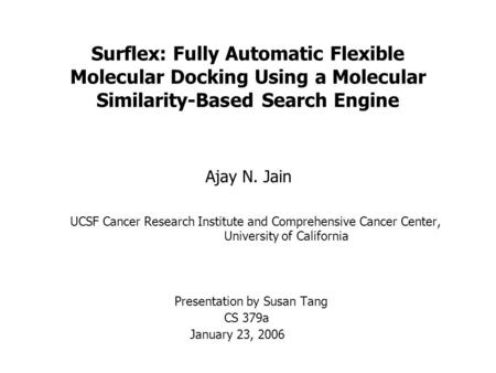 Surflex: Fully Automatic Flexible Molecular Docking Using a Molecular Similarity-Based Search Engine Ajay N. Jain UCSF Cancer Research Institute and Comprehensive.
