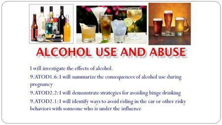 I will investigate the effects of alcohol. 9.ATOD1.6: I will summarize the consequences of alcohol use during pregnancy 9.ATOD2.2: I will demonstrate strategies.