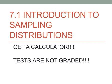 7.1 INTRODUCTION TO SAMPLING DISTRIBUTIONS GET A CALCULATOR!!!! TESTS ARE NOT GRADED!!!!