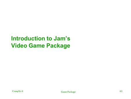 CompSci 44.1 Game Package Introduction to Jam's Video Game Package.