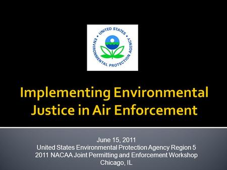 June 15, 2011 United States Environmental Protection Agency Region 5 2011 NACAA Joint Permitting and Enforcement Workshop Chicago, IL.