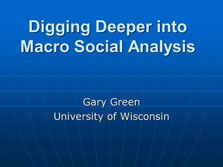 Digging Deeper into Macro Social Analysis Gary Green University of Wisconsin.
