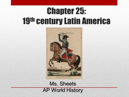 Chapter 25: 19 th century Latin America Ms. Sheets AP World History.