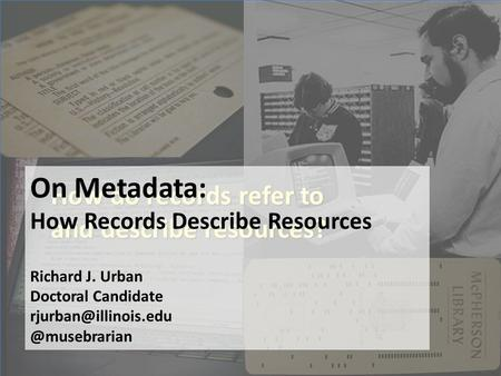 How do records refer to and describe resources? On Metadata: How Records Describe Resources Richard J. Urban Doctoral