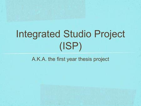 Integrated Studio Project (ISP) A.K.A. the first year thesis project.