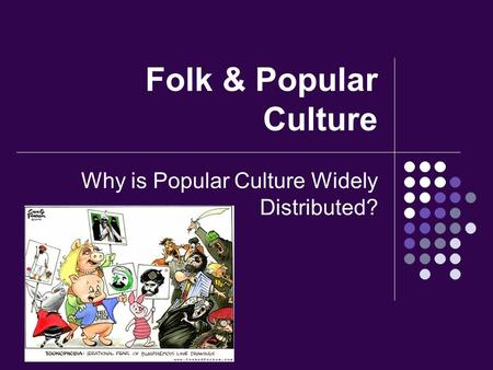 Folk & Popular Culture Why is Popular Culture Widely Distributed?