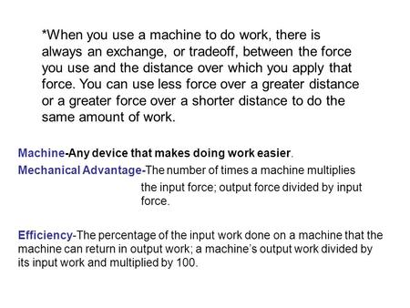 *When you use a machine to do work, there is always an exchange, or tradeoff, between the force you use and the distance over which you apply that force.