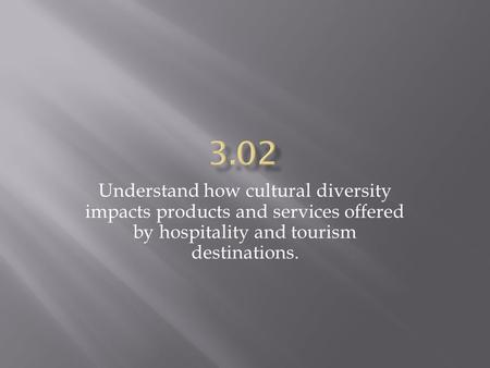 Understand how cultural diversity impacts products and services offered by hospitality and tourism destinations.