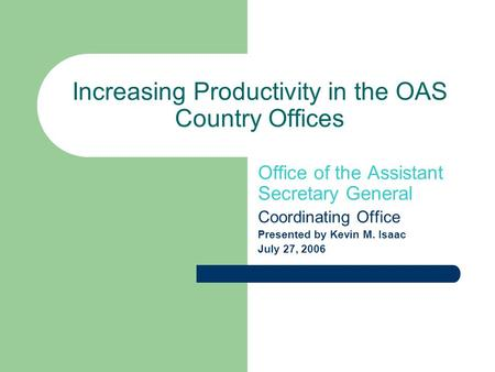 Increasing Productivity in the OAS Country Offices Office of the Assistant Secretary General Coordinating Office Presented by Kevin M. Isaac July 27, 2006.