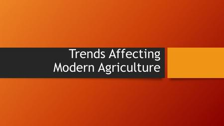 Trends Affecting Modern Agriculture. Introduction Farming and ranching isn't just a lifestyle, it is a business. As a business, agriculture is affected.