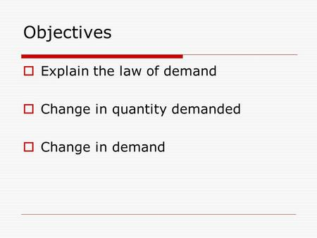 Objectives  Explain the law of demand  Change in quantity demanded  Change in demand.