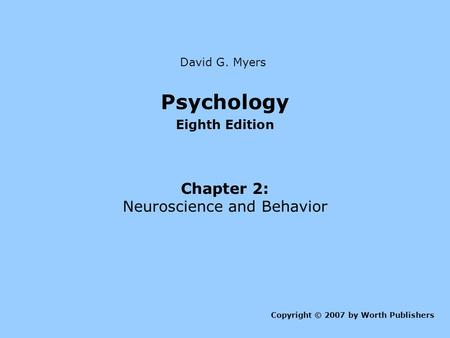 Psychology Eighth Edition Chapter 2: Neuroscience and Behavior Copyright © 2007 by Worth Publishers David G. Myers.